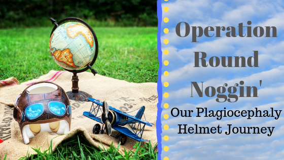 Operation Round Noggin: Our Plagiocephaly Helmet Journey